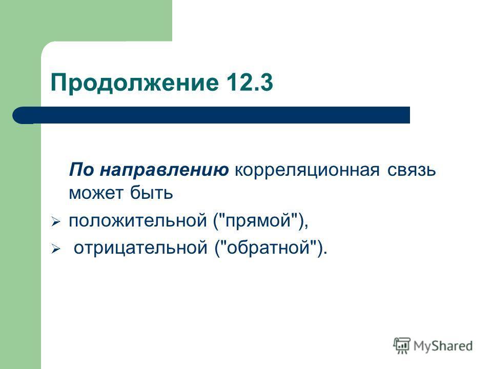 Продолжение 12.3 По направлению корреляционная связь может быть положительной (прямой), отрицательной (обратной).