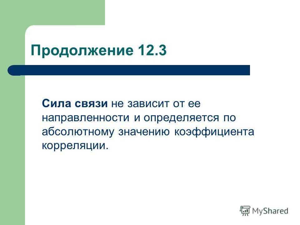 Продолжение 12.3 Сила связи не зависит от ее направленности и определяется по абсолютному значению коэффициента корреляции.