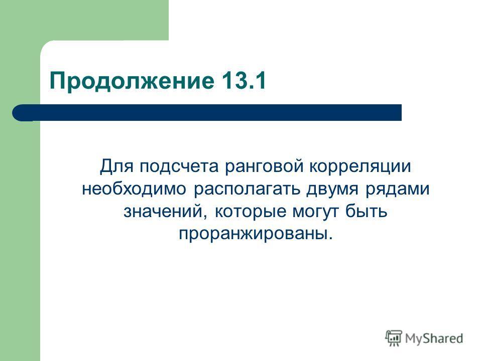 Продолжение 13.1 Для подсчета ранговой корреляции необходимо располагать двумя рядами значений, которые могут быть проранжированы.