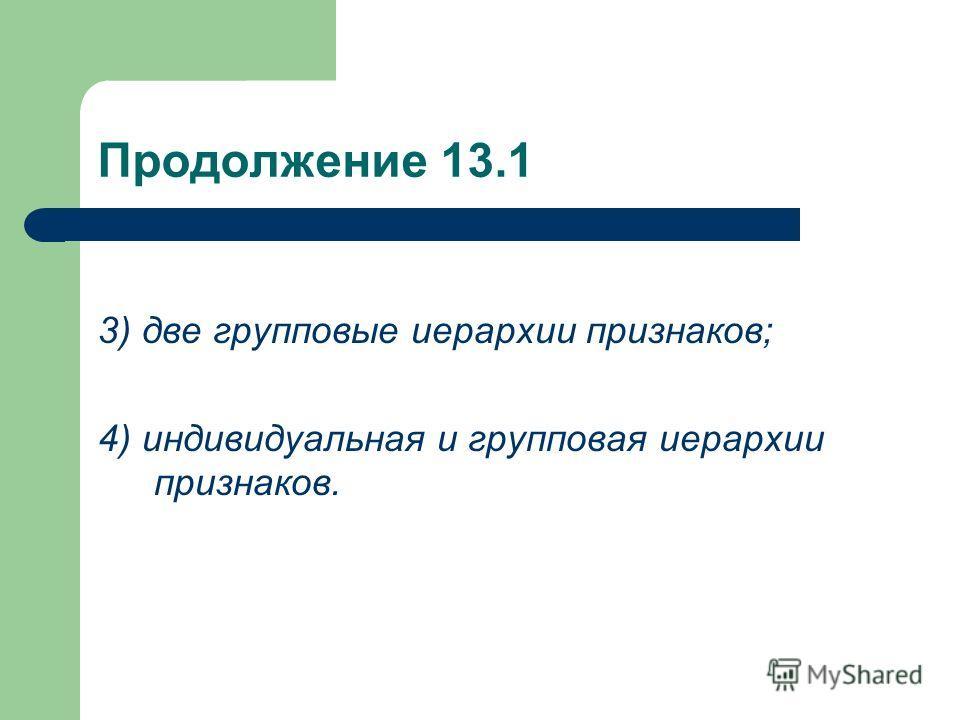 Продолжение 13.1 3) две групповые иерархии признаков; 4) индивидуальная и групповая иерархии признаков.