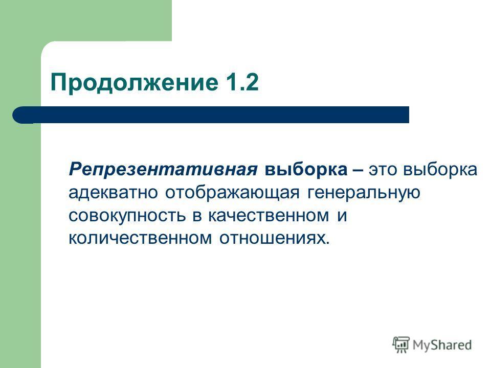 Продолжение 1.2 Репрезентативная выборка – это выборка адекватно отображающая генеральную совокупность в качественном и количественном отношениях.