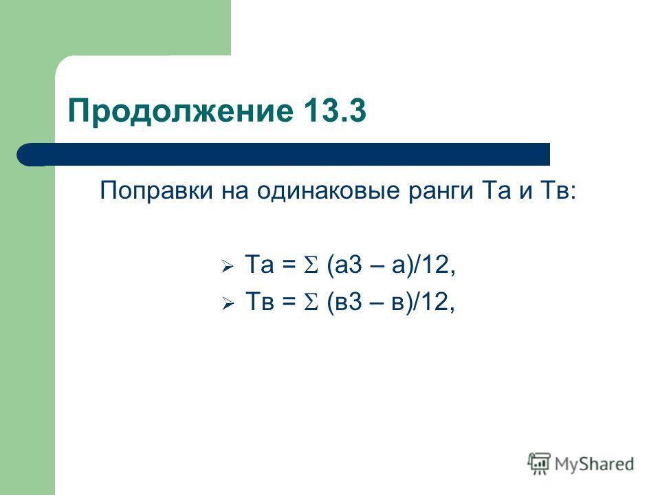 Продолжение 13.3 Поправки на одинаковые ранги Та и Тв: Та = (а3 – а)/12, Тв = (в3 – в)/12,