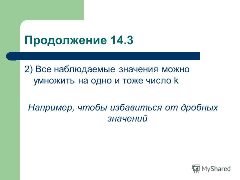 Продолжение 14.3 2) Все наблюдаемые значения можно умножить на одно и тоже число k Например, чтобы избавиться от дробных значений