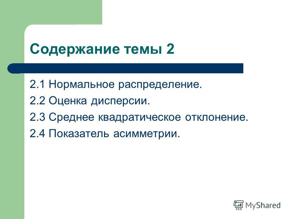 Содержание темы 2 2.1 Нормальное распределение. 2.2 Оценка дисперсии. 2.3 Среднее квадратическое отклонение. 2.4 Показатель асимметрии.
