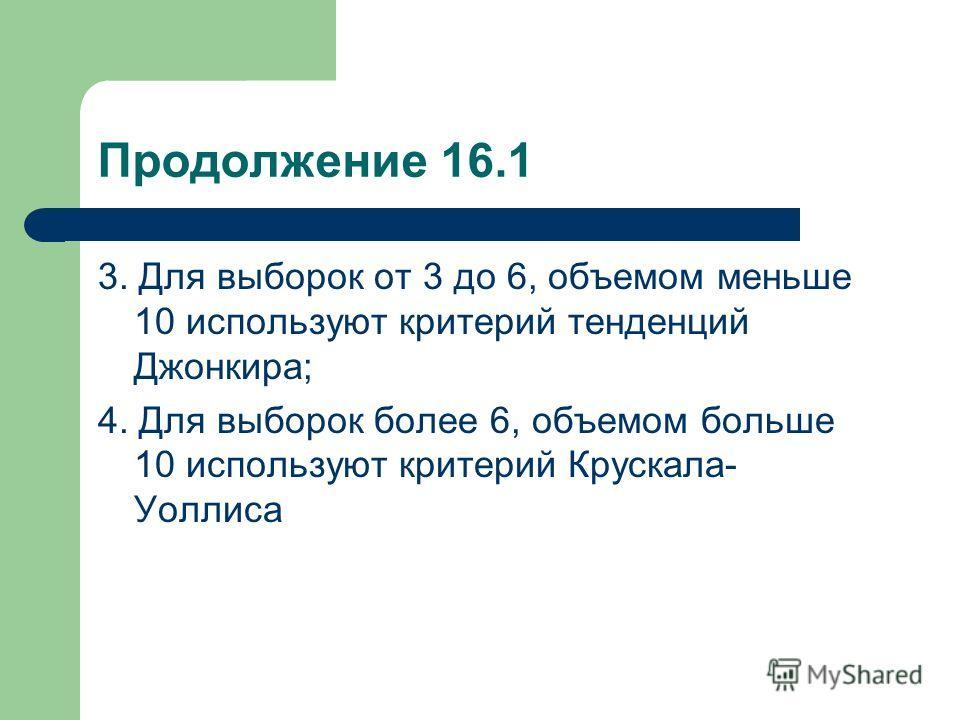 Продолжение 16.1 3. Для выборок от 3 до 6, объемом меньше 10 используют критерий тенденций Джонкира; 4. Для выборок более 6, объемом больше 10 используют критерий Крускала- Уоллиса