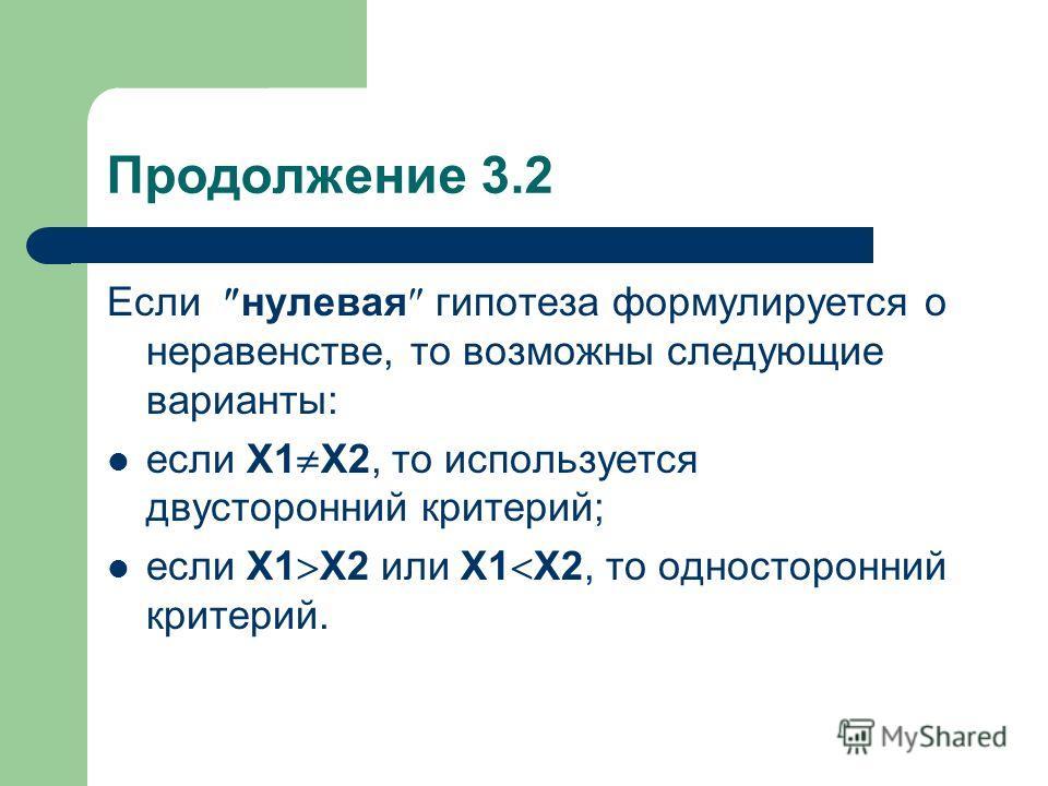 Продолжение 3.2 Если нулевая гипотеза формулируется о неравенстве, то возможны следующие варианты: если Х1 Х2, то используется двусторонний критерий; если Х1 Х2 или Х1 Х2, то односторонний критерий.