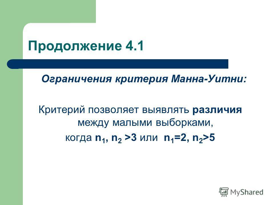 Продолжение 4.1 Ограничения критерия Манна-Уитни: Критерий позволяет выявлять различия между малыми выборками, когда n 1, n 2 >3 или n 1 =2, n 2 >5
