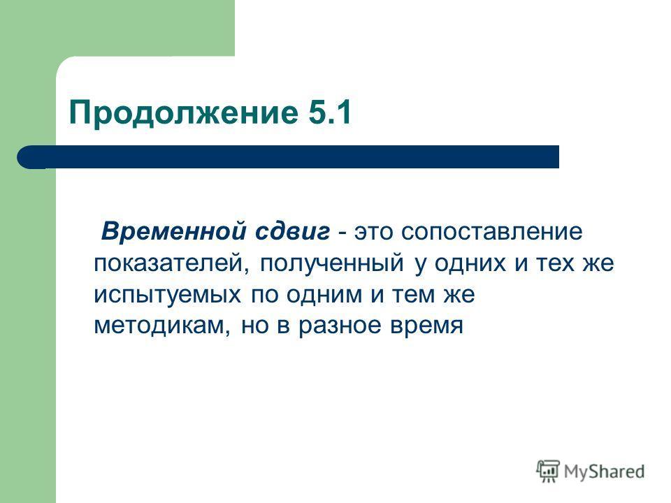 Продолжение 5.1 Временной сдвиг - это сопоставление показателей, полученный у одних и тех же испытуемых по одним и тем же методикам, но в разное время