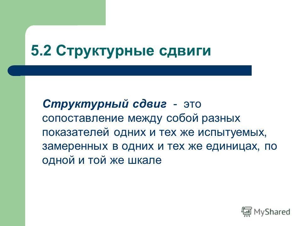 5.2 Структурные сдвиги Структурный сдвиг - это сопоставление между собой разных показателей одних и тех же испытуемых, замеренных в одних и тех же единицах, по одной и той же шкале