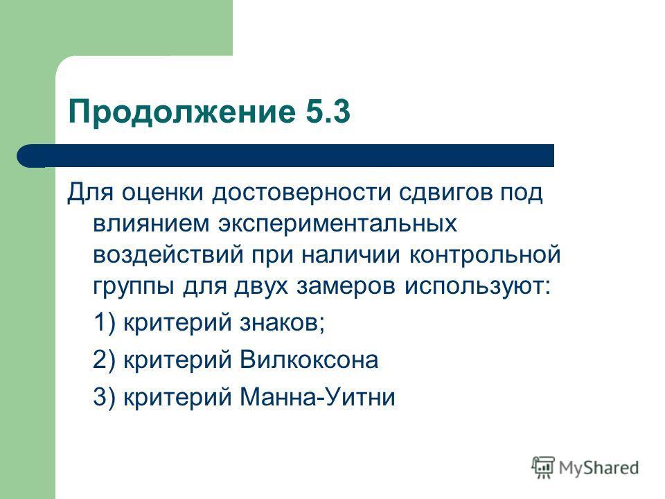 Продолжение 5.3 Для оценки достоверности сдвигов под влиянием экспериментальных воздействий при наличии контрольной группы для двух замеров используют: 1) критерий знаков; 2) критерий Вилкоксона 3) критерий Манна-Уитни
