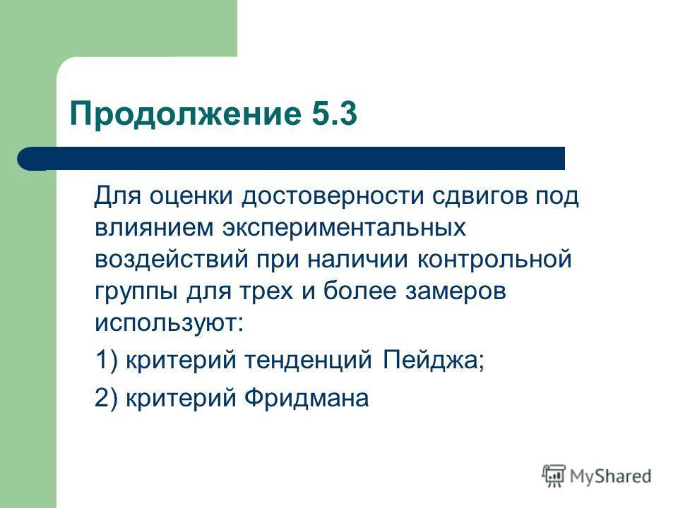 Продолжение 5.3 Для оценки достоверности сдвигов под влиянием экспериментальных воздействий при наличии контрольной группы для трех и более замеров используют: 1) критерий тенденций Пейджа; 2) критерий Фридмана