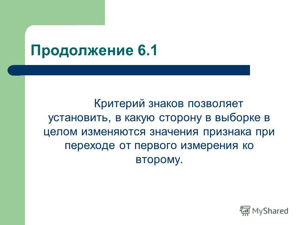 Продолжение 6.1 Критерий знаков позволяет установить, в какую сторону в выборке в целом изменяются значения признака при переходе от первого измерения ко второму.