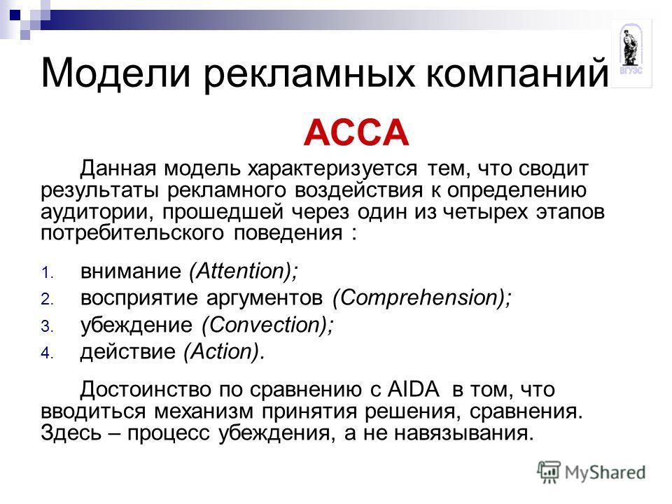 Модели рекламных компаний АССА Данная модель характеризуется тем, что сводит результаты рекламного воздействия к определению аудитории, прошедшей через один из четырех этапов потребительского поведения : 1. внимание (Attention); 2. восприятие аргумен
