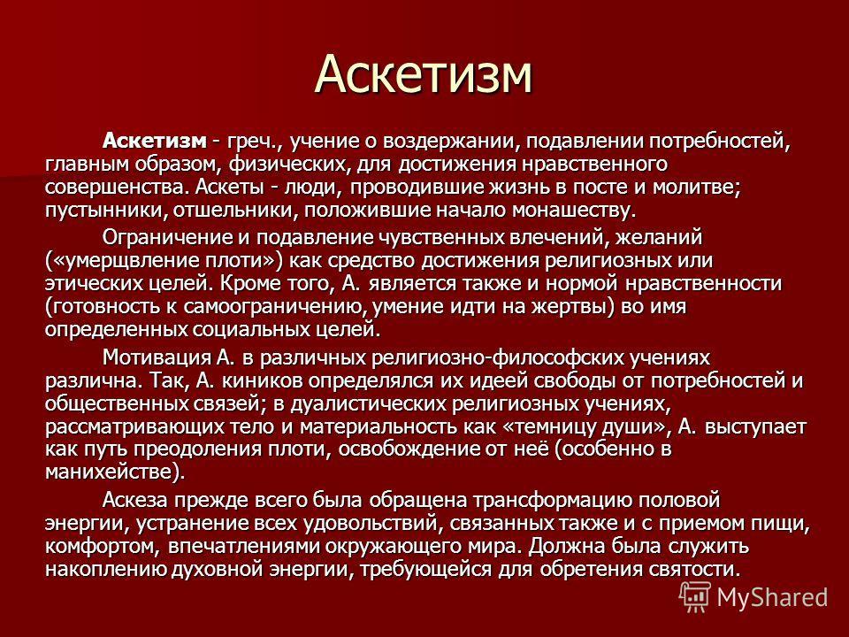Аскетизм Аскетизм - греч., учение о воздержании, подавлении потребностей, главным образом, физических, для достижения нравственного совершенства. Аскеты - люди, проводившие жизнь в посте и молитве; пустынники, отшельники, положившие начало монашеству