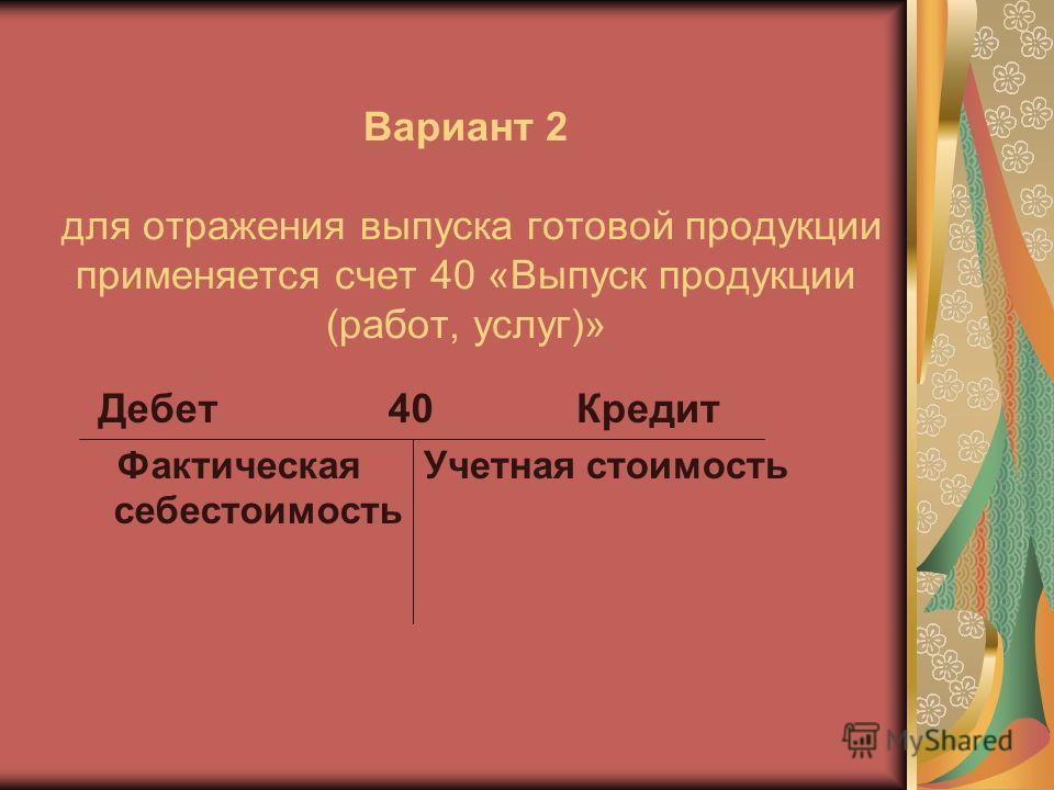 Вариант 2 для отражения выпуска готовой продукции применяется счет 40 «Выпуск продукции (работ, услуг)» Дебет 40 Фактическая себестоимость Кредит Учетная стоимость