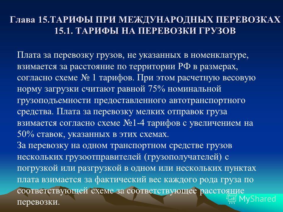 Глава 15.ТАРИФЫ ПРИ МЕЖДУНАРОДНЫХ ПЕРЕВОЗКАХ 15.1. ТАРИФЫ НА ПЕРЕВОЗКИ ГРУЗОВ Плата за перевозку грузов, не указанных в номенклатуре, взимается за расстояние по территории РФ в размерах, согласно схеме 1 тарифов. При этом расчетную весовую норму загр