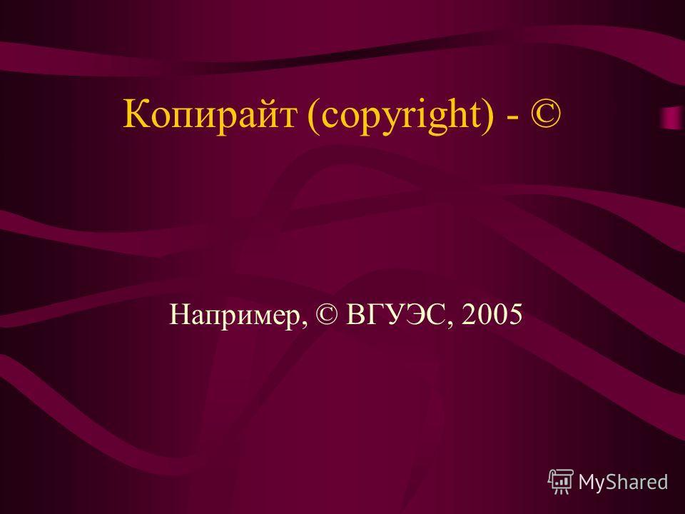 Копирайт (copyright) - © Например, © ВГУЭС, 2005