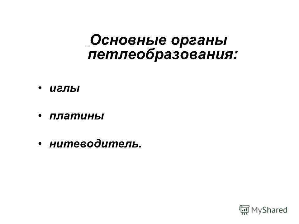 Основные органы петлеобразования: иглы платины нитеводитель.