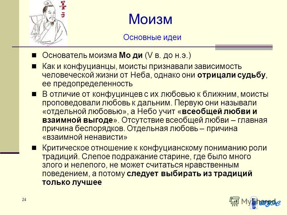 24 Моизм Основные идеи Основатель моизма Мо ди (V в. до н.э.) Как и конфуцианцы, моисты признавали зависимость человеческой жизни от Неба, однако они отрицали судьбу, ее предопределенность В отличие от конфуцинцев с их любовью к ближним, моисты пропо