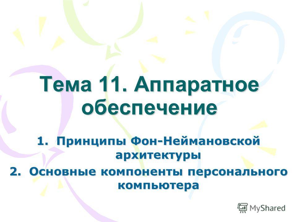 Тема 11. Аппаратное обеспечение 1.Принципы Фон-Неймановской архитектуры 2.Основные компоненты персонального компьютера