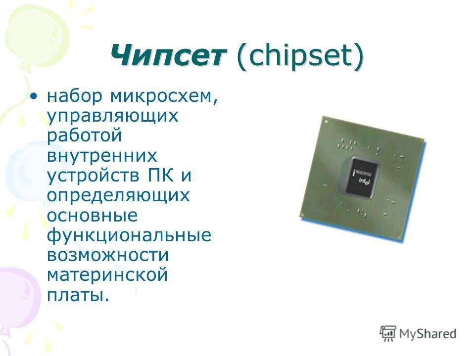 Чипсет (chipset) набор микросхем, управляющих работой внутренних устройств ПК и определяющих основные функциональные возможности материнской платы.