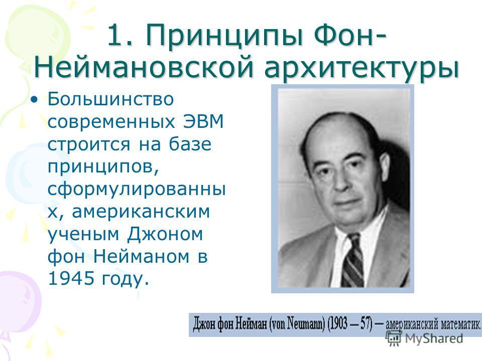 1. Принципы Фон- Неймановской архитектуры Большинство современных ЭВМ строится на базе принципов, сформулированны х, американским ученым Джоном фон Нейманом в 1945 году.