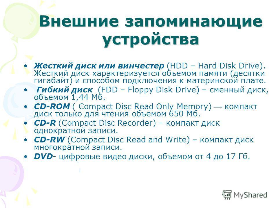 Внешние запоминающие устройства Жесткий диск или винчестер (HDD – Hard Disk Drive). Жесткий диск характеризуется объемом памяти (десятки гигабайт) и способом подключения к материнской плате. Гибкий диск (FDD – Floppy Disk Drive) – сменный диск, объем