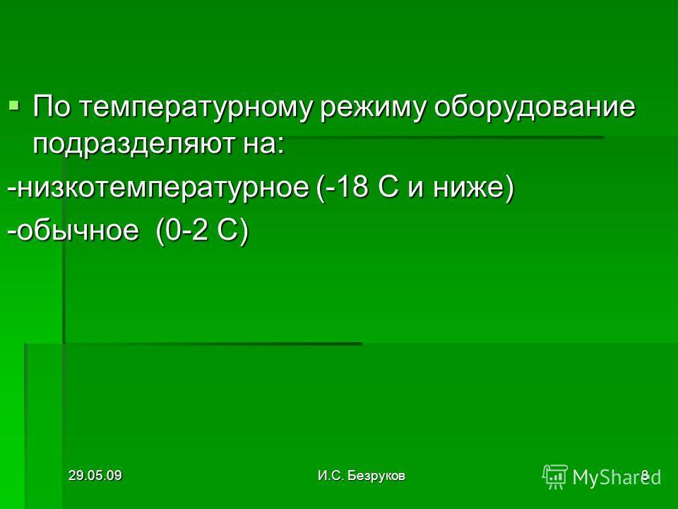 29.05.09И.С. Безруков8 По температурному режиму оборудование подразделяют на: По температурному режиму оборудование подразделяют на: -низкотемпературное (-18 С и ниже) -обычное (0-2 С)
