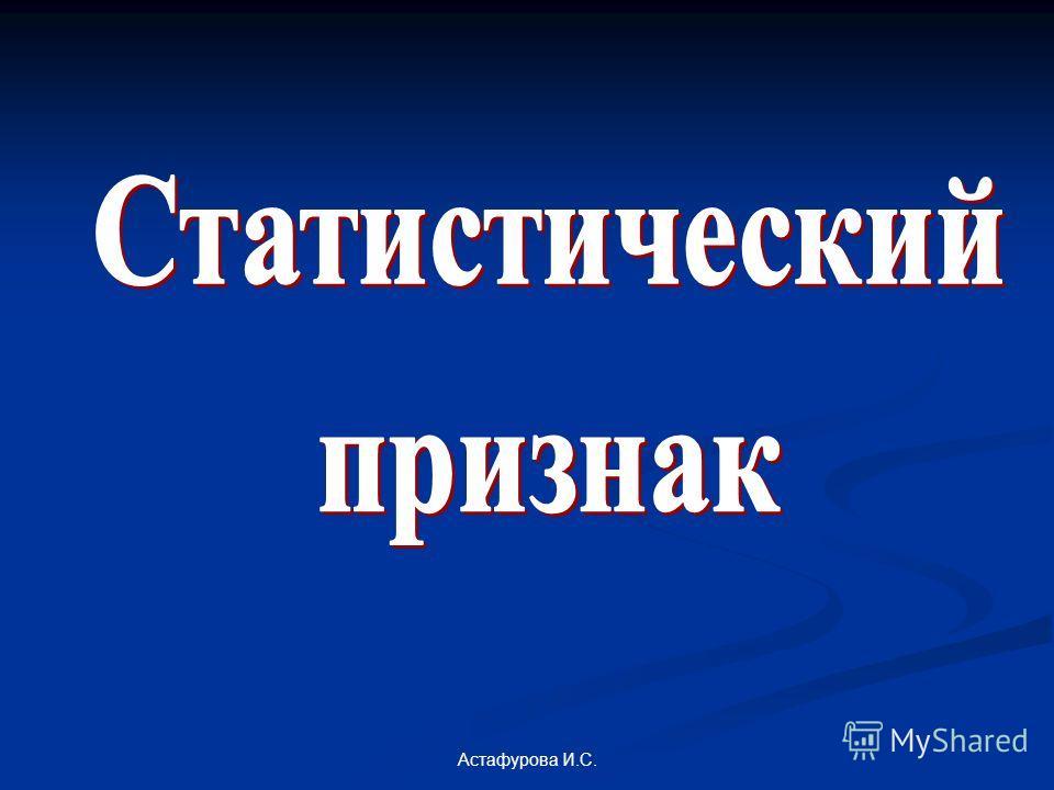Астафурова И.С. Численностьстудентовотдельного ВУЗа это: 1. статистический признак; 2. статистический показатель?