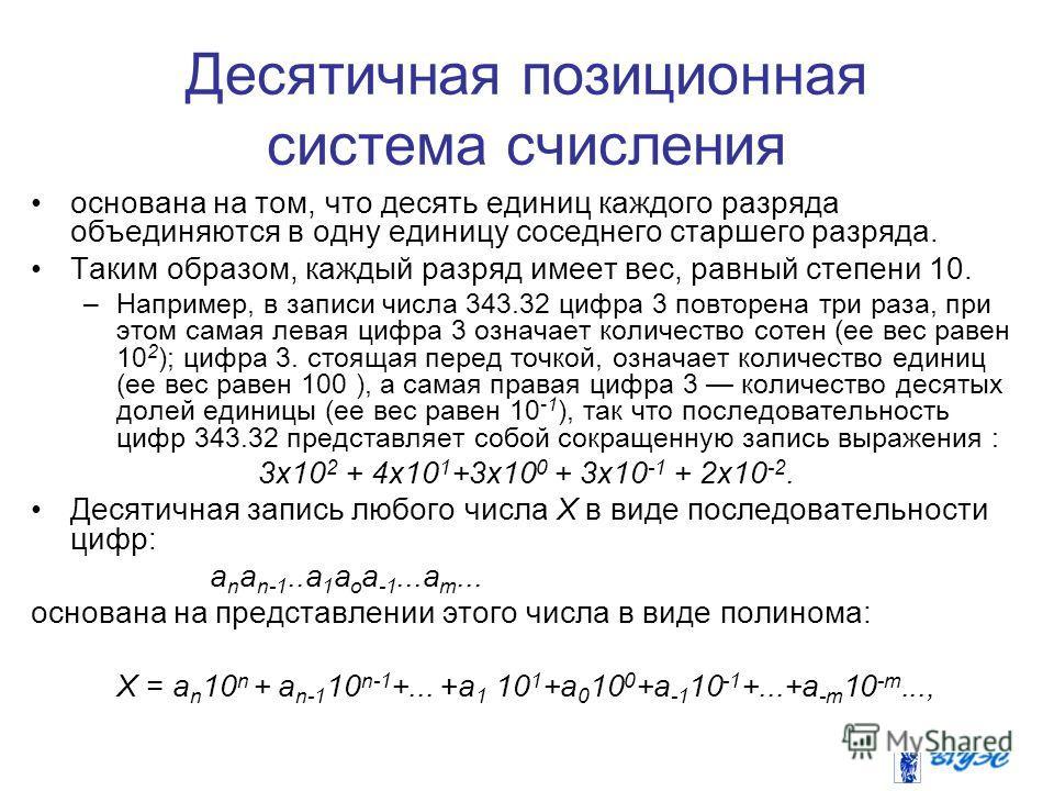 Десятичная позиционная система счисления основана на том, что десять единиц каждого разряда объединяются в одну единицу соседнего старшего разряда. Таким образом, каждый разряд имеет вес, равный степени 10. –Например, в записи числа 343.32 цифра 3 по