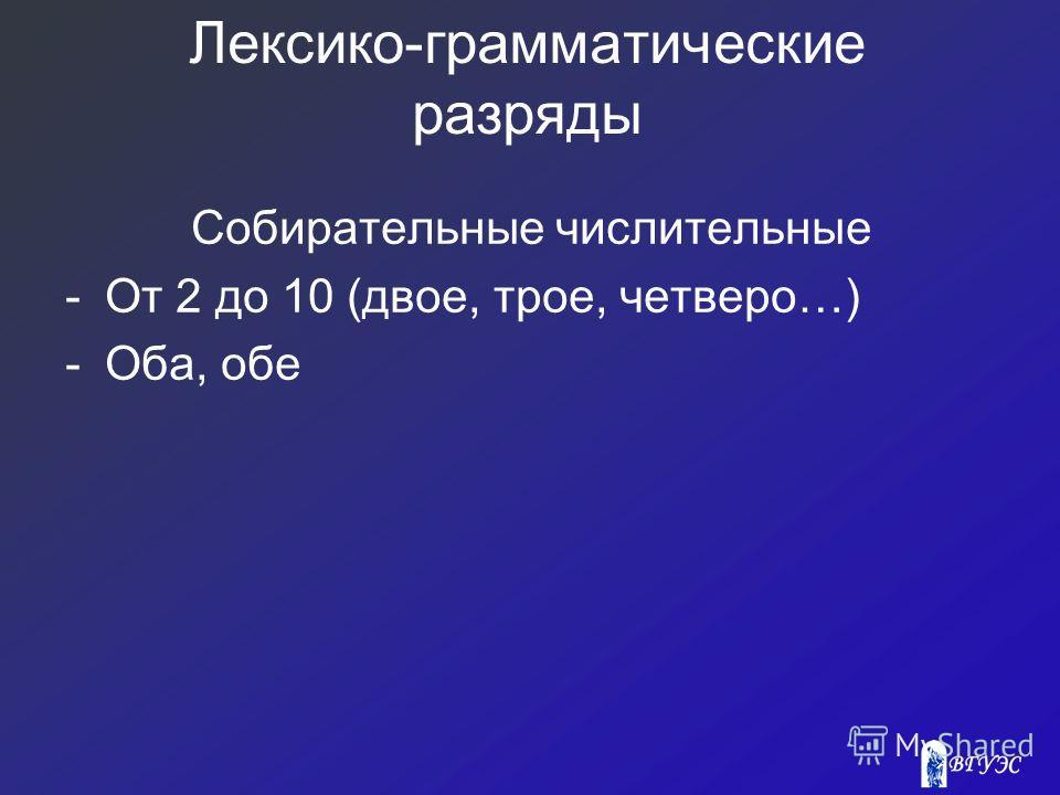 Лексико-грамматические разряды Собирательные числительные -От 2 до 10 (двое, трое, четверо…) -Оба, обе