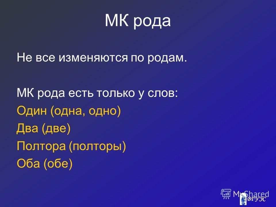 МК рода Не все изменяются по родам. МК рода есть только у слов: Один (одна, одно) Два (две) Полтора (полторы) Оба (обе)