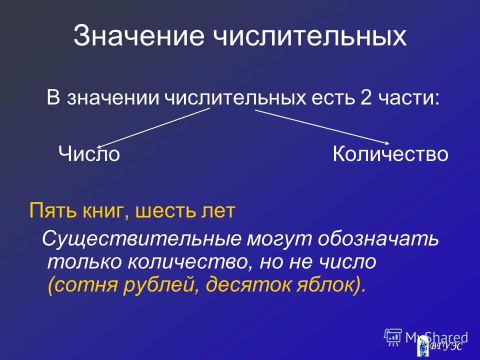 Значение числительных В значении числительных есть 2 части: Число Количество Пять книг, шесть лет Существительные могут обозначать только количество, но не число (сотня рублей, десяток яблок).