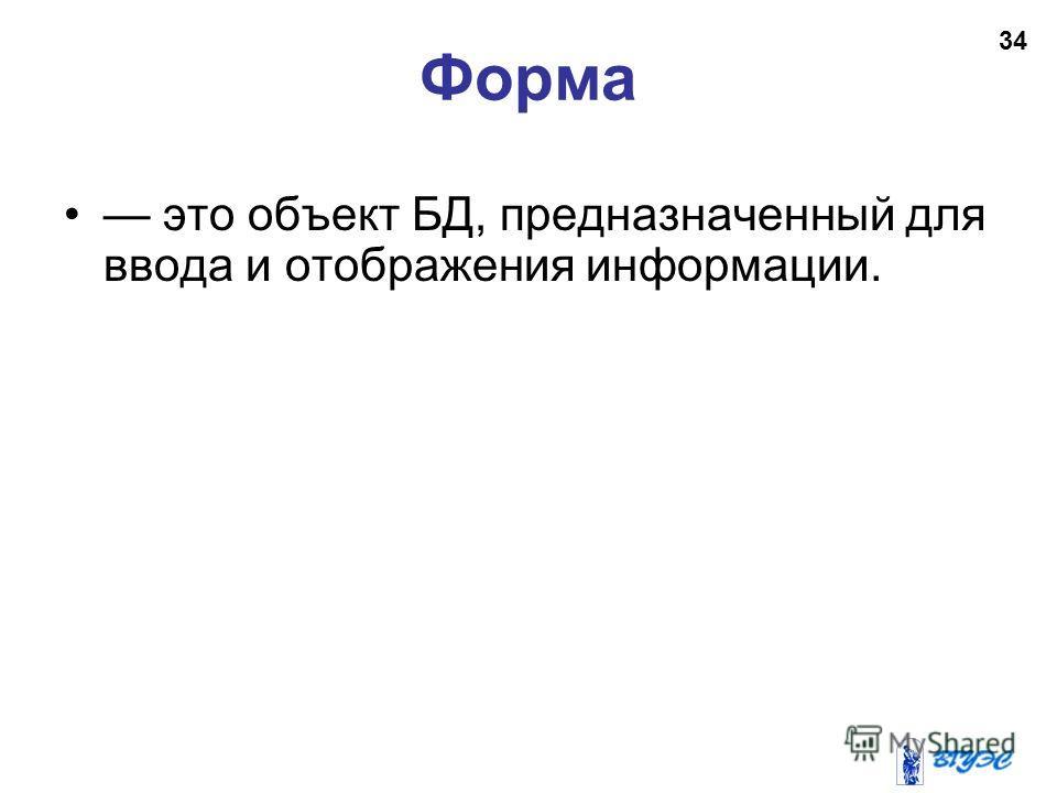 Форма это объект БД, предназначенный для ввода и отображения информации. 34