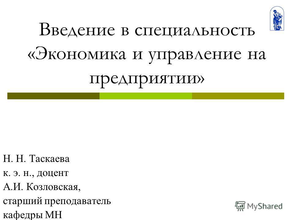 Введение в специальность «Экономика и управление на предприятии» Н. Н. Таскаева к. э. н., доцент А.И. Козловская, старший преподаватель кафедры МН