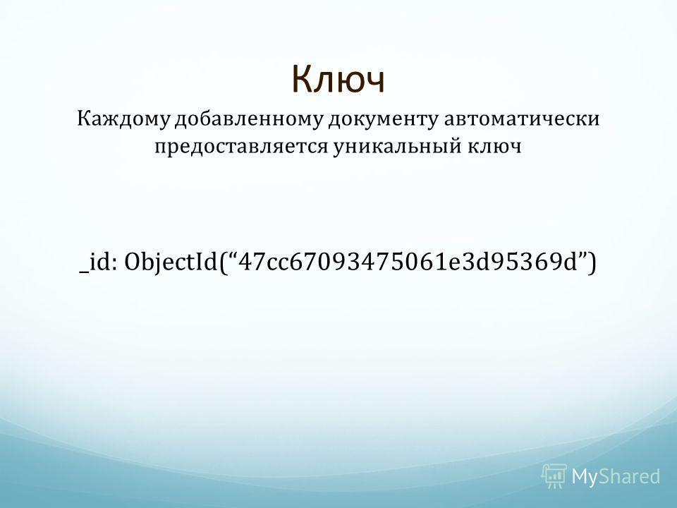 Ключ Каждому добавленному документу автоматически предоставляется уникальный ключ _id: ObjectId(47cc67093475061e3d95369d)