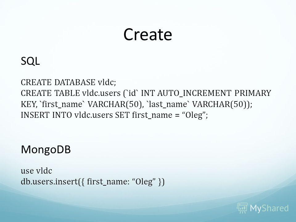 Create SQL CREATE DATABASE vldc; CREATE TABLE vldc.users (`id` INT AUTO_INCREMENT PRIMARY KEY, `first_name` VARCHAR(50), `last_name` VARCHAR(50)); INSERT INTO vldc.users SET first_name = Oleg; MongoDB use vldc db.users.insert({ first_name: Oleg })