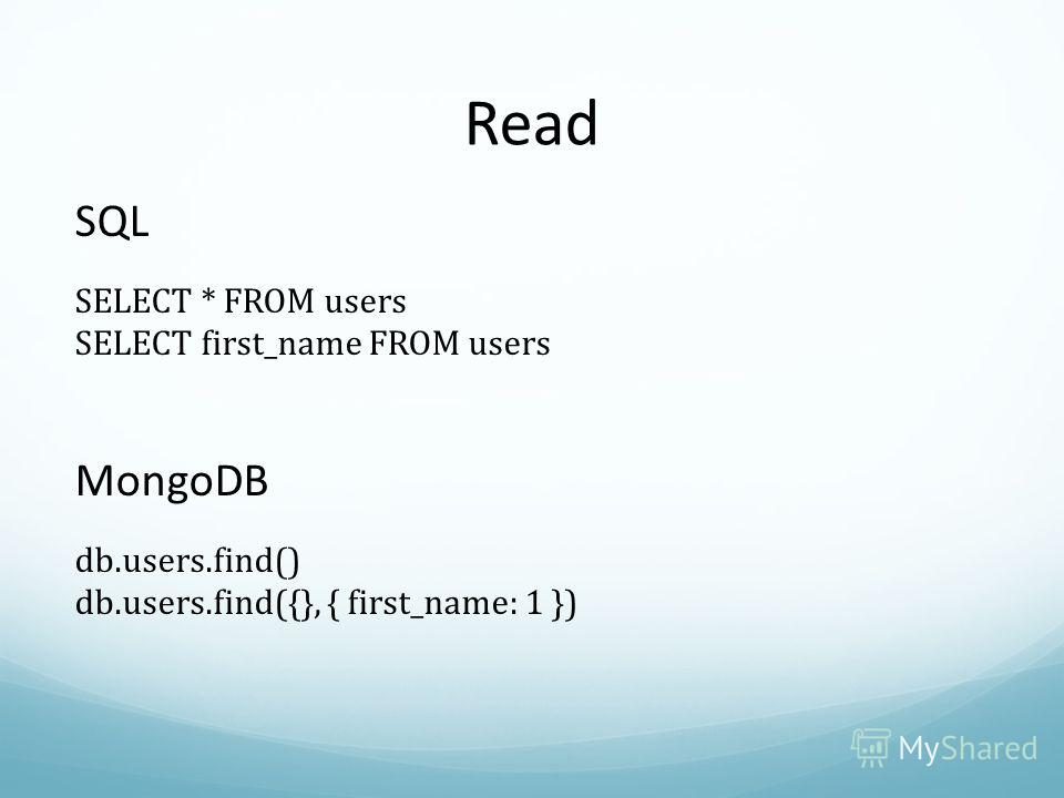 Read SQL SELECT * FROM users SELECT first_name FROM users MongoDB db.users.find() db.users.find({}, { first_name: 1 })