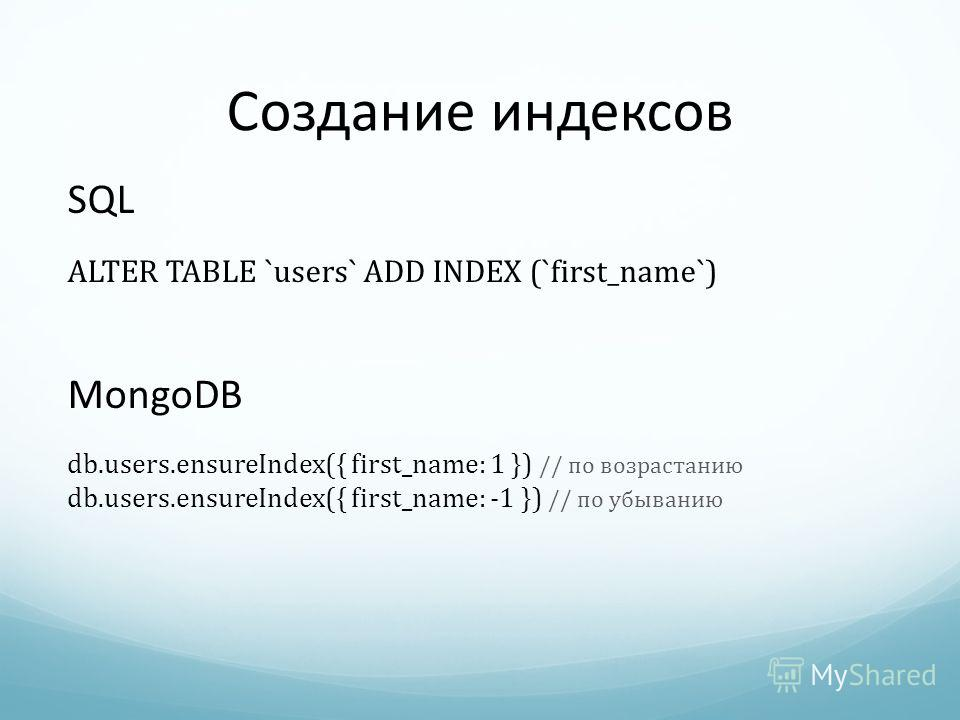 Создание индексов SQL ALTER TABLE `users` ADD INDEX (`first_name`) MongoDB db.users.ensureIndex({ first_name: 1 }) // по возрастанию db.users.ensureIndex({ first_name: -1 }) // по убыванию