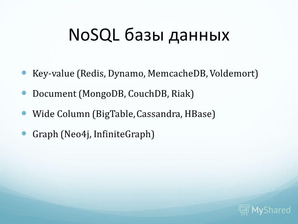NoSQL базы данных Key-value (Redis, Dynamo, MemcacheDB, Voldemort) Document (MongoDB, CouchDB, Riak) Wide Column (BigTable, Cassandra, HBase) Graph (Neo4j, InfiniteGraph)