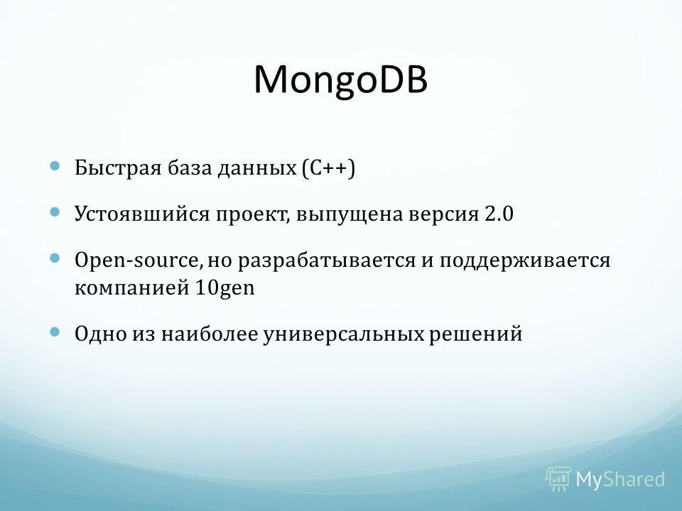 MongoDB Быстрая база данных (C++) Устоявшийся проект, выпущена версия 2.0 Open-source, но разрабатывается и поддерживается компанией 10gen Одно из наиболее универсальных решений
