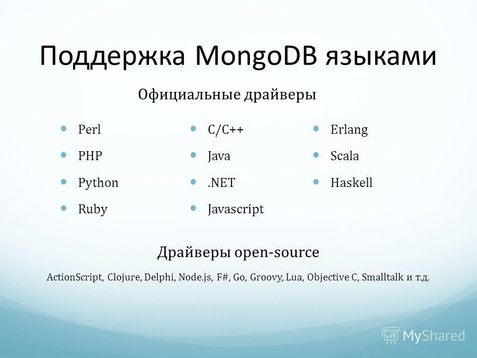 Поддержка MongoDB языками C/C++ Java.NET Javascript Perl PHP Python Ruby Официальные драйверы Erlang Scala Haskell Драйверы open-source ActionScript, Clojure, Delphi, Node.js, F#, Go, Groovy, Lua, Objective C, Smalltalk и т.д.