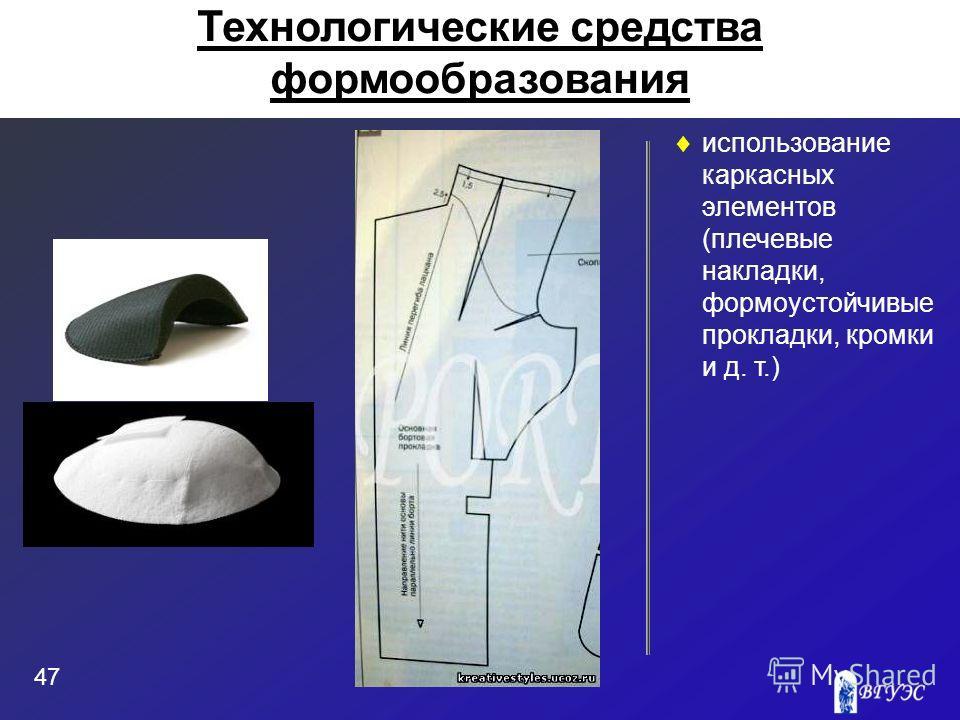 использование каркасных элементов (плечевые накладки, формоустойчивые прокладки, кромки и д. т.) 47 Технологические средства формообразования