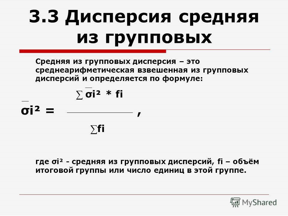 3.3 Дисперсия средняя из групповых Средняя из групповых дисперсия – это среднеарифметическая взвешенная из групповых дисперсий и определяется по формуле: σi² * fi σi² =, fi где σi² - средняя из групповых дисперсий, fi – объём итоговой группы или числ