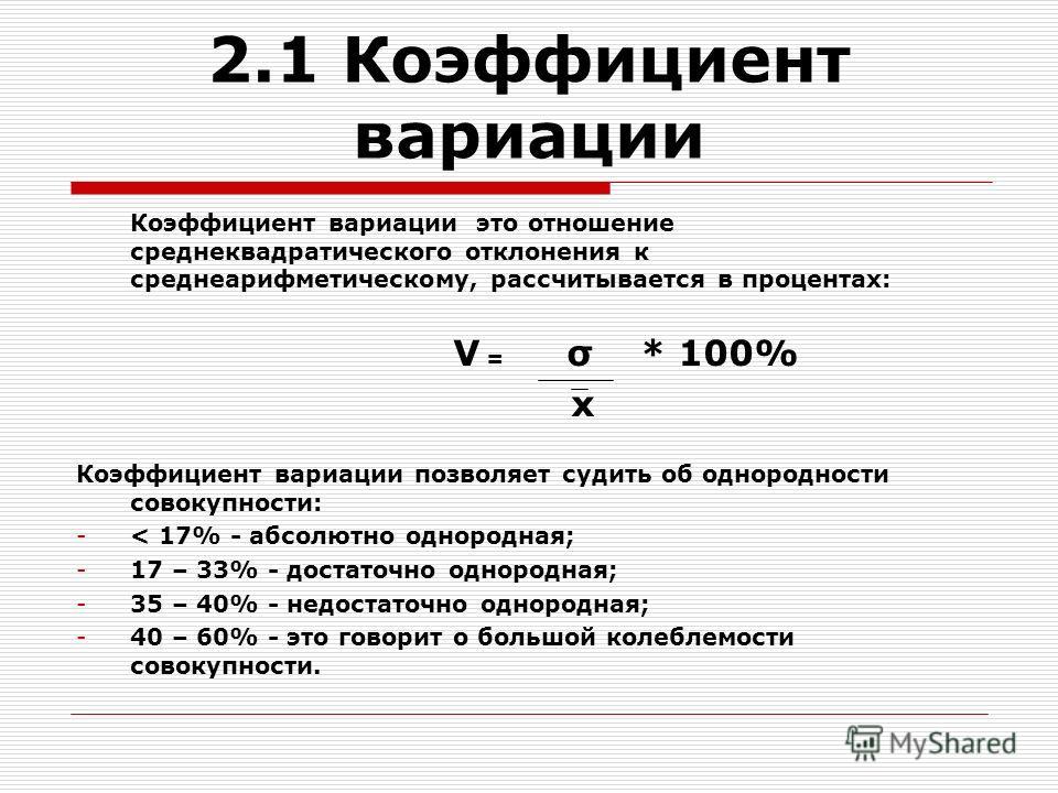 2.1 Коэффициент вариации Коэффициент вариации это отношение среднеквадратического отклонения к среднеарифметическому, рассчитывается в процентах: V = σ * 100% x Коэффициент вариации позволяет судить об однородности совокупности: -< 17% - абсолютно од
