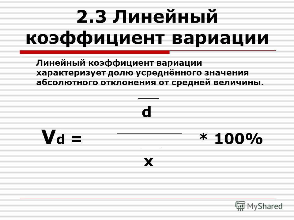 2.3 Линейный коэффициент вариации Линейный коэффициент вариации характеризует долю усреднённого значения абсолютного отклонения от средней величины. d V d = * 100% x
