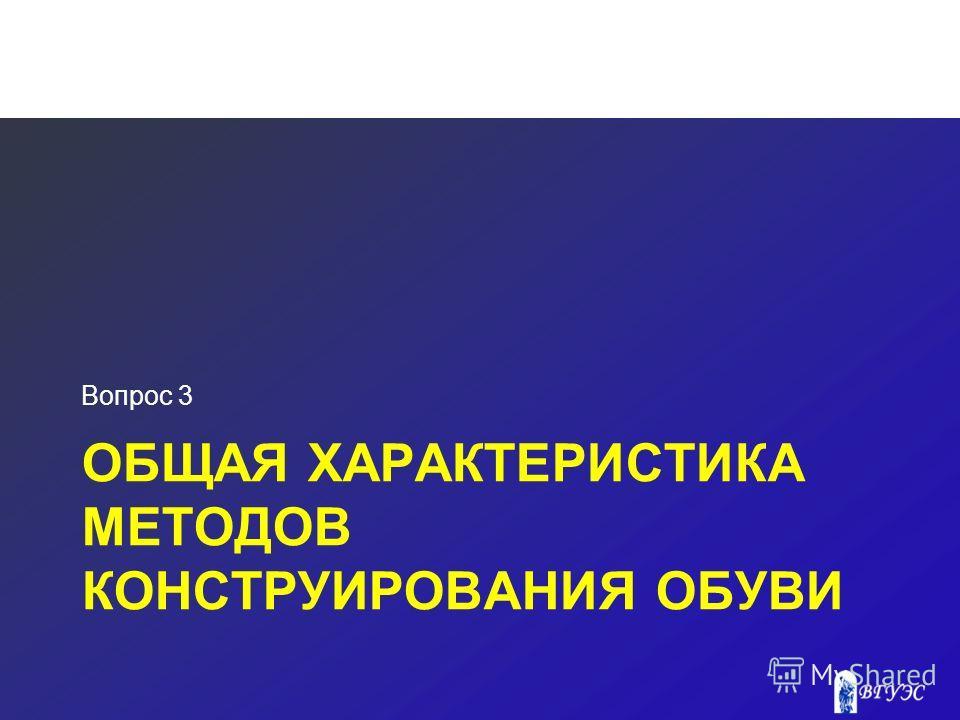 ОБЩАЯ ХАРАКТЕРИСТИКА МЕТОДОВ КОНСТРУИРОВАНИЯ ОБУВИ Вопрос 3