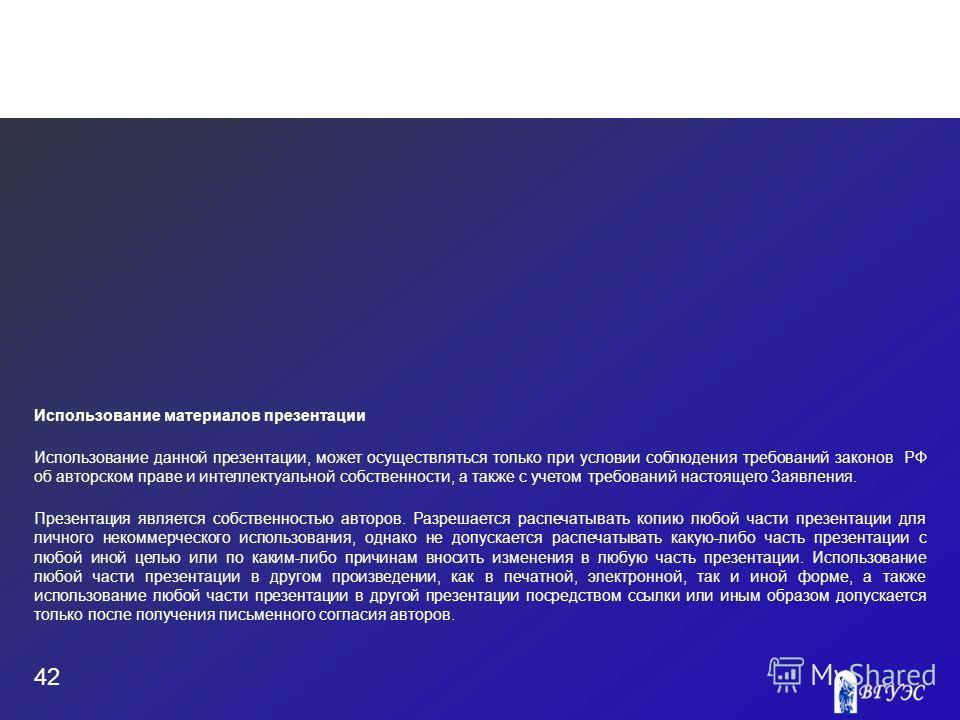 42 Использование материалов презентации Использование данной презентации, может осуществляться только при условии соблюдения требований законов РФ об авторском праве и интеллектуальной собственности, а также с учетом требований настоящего Заявления.