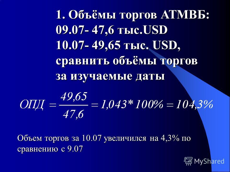 1. Объёмы торгов АТМВБ: 09.07- 47,6 тыс.USD 10.07- 49,65 тыс. USD, сравнить объёмы торгов за изучаемые даты Объем торгов за 10.07 увеличился на 4,3% по сравнению с 9.07
