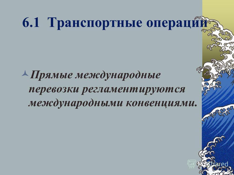 6.1 Транспортные операции Прямые международные перевозки регламентируются международными конвенциями.